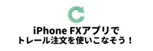 トレール注文が使えるFXスマホアプリ